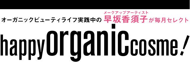 オーガニックビューティライフ実践中のメークアップアーティスト早坂香須子が毎月セレクトhappy organic cosme!