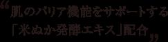 肌のバリア機能をサポートする「米ぬか発酵エキス」配合