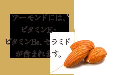 アーモンドには、ビタミンE・ビタミンB2、セラミドが含まれます。