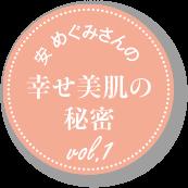 安 めぐみさんの幸せ美肌の秘密 vol.1