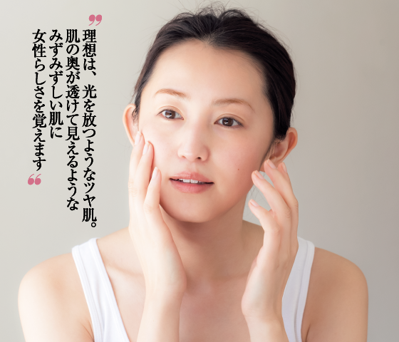理想は、光を放つようなツヤ肌。肌の奥が透けて見えるようなみずみずしい肌に女性らしさを覚えます