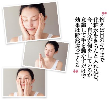 例えば目のキワまで化粧水をきちんと入れ込む。今、自分が何をしているか意識して手を動かすだけで効果は断然違ってくる